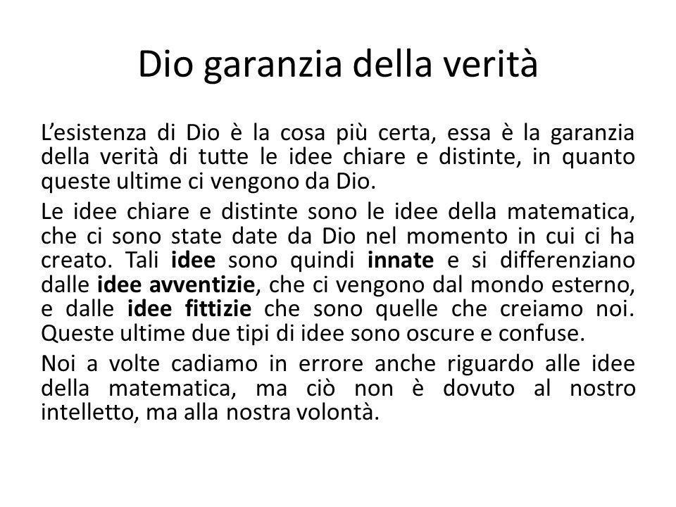 Dio garanzia della verità L'esistenza di Dio è la cosa più certa, essa è la garanzia della verità di tutte le idee chiare e distinte, in quanto queste ultime ci vengono da Dio.