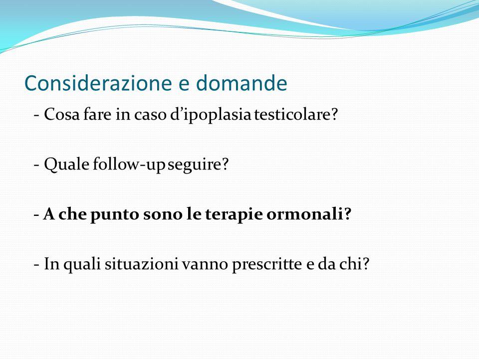 Considerazione e domande - Cosa fare in caso d'ipoplasia testicolare? - Quale follow-up seguire? - A che punto sono le terapie ormonali? - In quali si