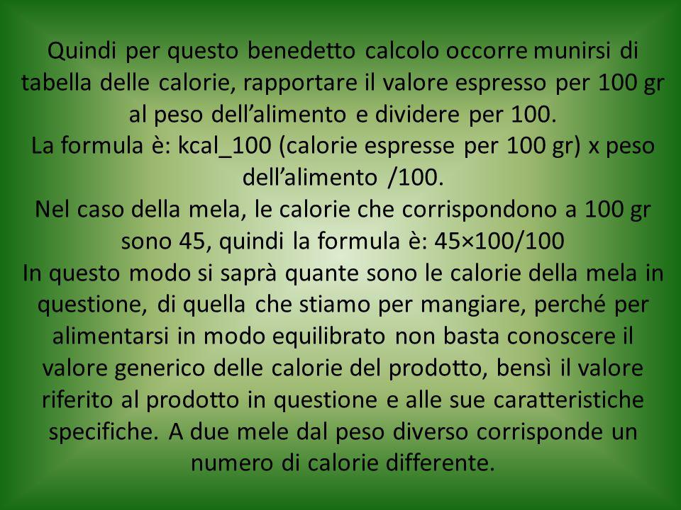 Quindi per questo benedetto calcolo occorre munirsi di tabella delle calorie, rapportare il valore espresso per 100 gr al peso dell'alimento e divider
