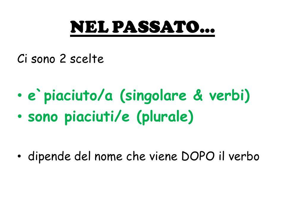 NEL PASSATO… Ci sono 2 scelte e`piaciuto/a (singolare & verbi) sono piaciuti/e (plurale) dipende del nome che viene DOPO il verbo