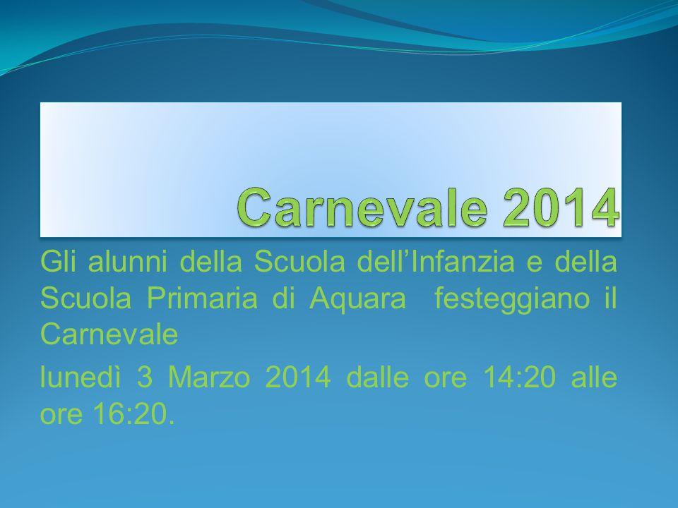 Gli alunni della Scuola dell'Infanzia e della Scuola Primaria di Aquara festeggiano il Carnevale lunedì 3 Marzo 2014 dalle ore 14:20 alle ore 16:20.
