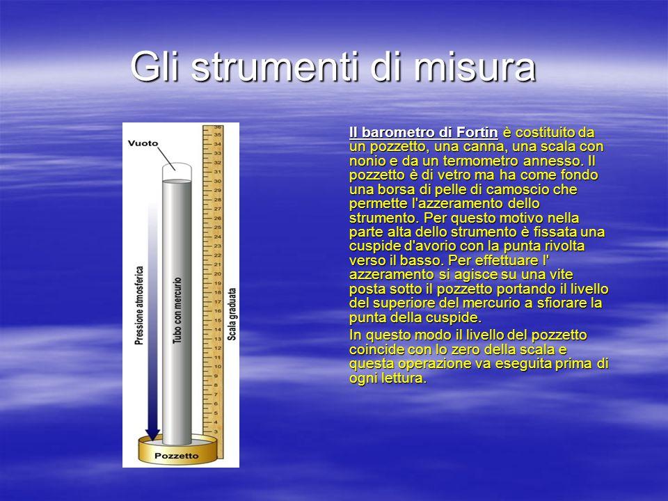 Gli strumenti di misura Il barometro di Fortin è costituito da un pozzetto, una canna, una scala con nonio e da un termometro annesso.