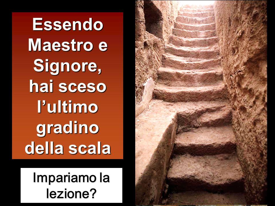 Essendo Maestro e Signore, hai sceso l'ultimo gradino della scala Impariamo la lezione?