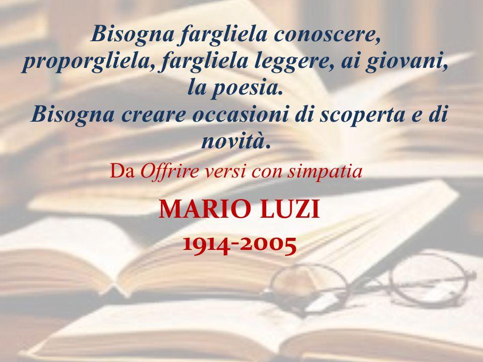 MARIO LUZI 1914-2005 Bisogna fargliela conoscere, proporgliela, fargliela leggere, ai giovani, la poesia.