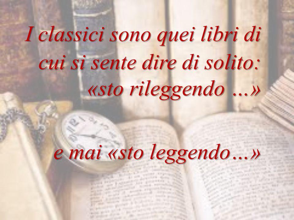 I classici sono quei libri di cui si sente dire di solito: «sto rileggendo …» I classici sono quei libri di cui si sente dire di solito: «sto rileggendo …» e mai «sto leggendo…»
