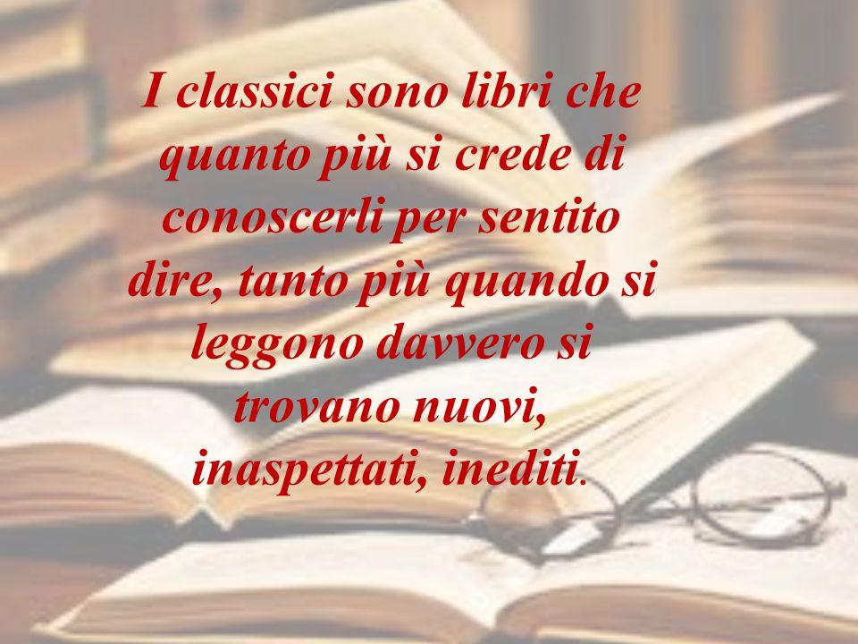 I classici sono libri che quanto più si crede di conoscerli per sentito dire, tanto più quando si leggono davvero si trovano nuovi, inaspettati, inediti.