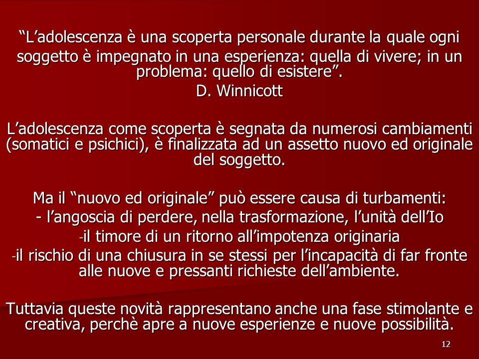12 L'adolescenza è una scoperta personale durante la quale ogni soggetto è impegnato in una esperienza: quella di vivere; in un problema: quello di esistere .