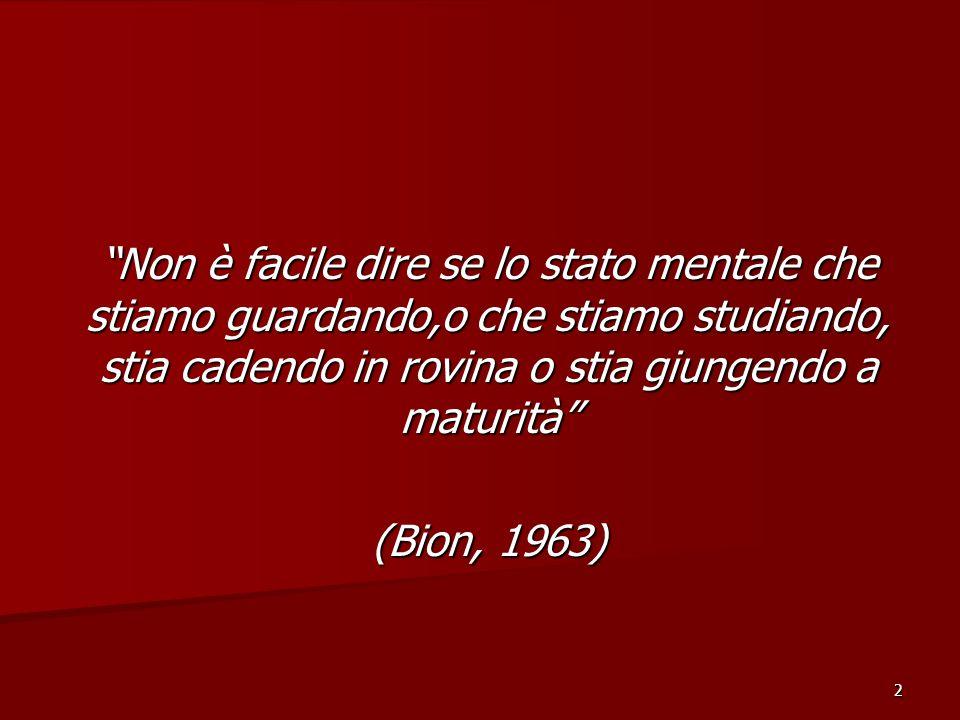 2 Non è facile dire se lo stato mentale che stiamo guardando,o che stiamo studiando, stia cadendo in rovina o stia giungendo a maturità (Bion, 1963)