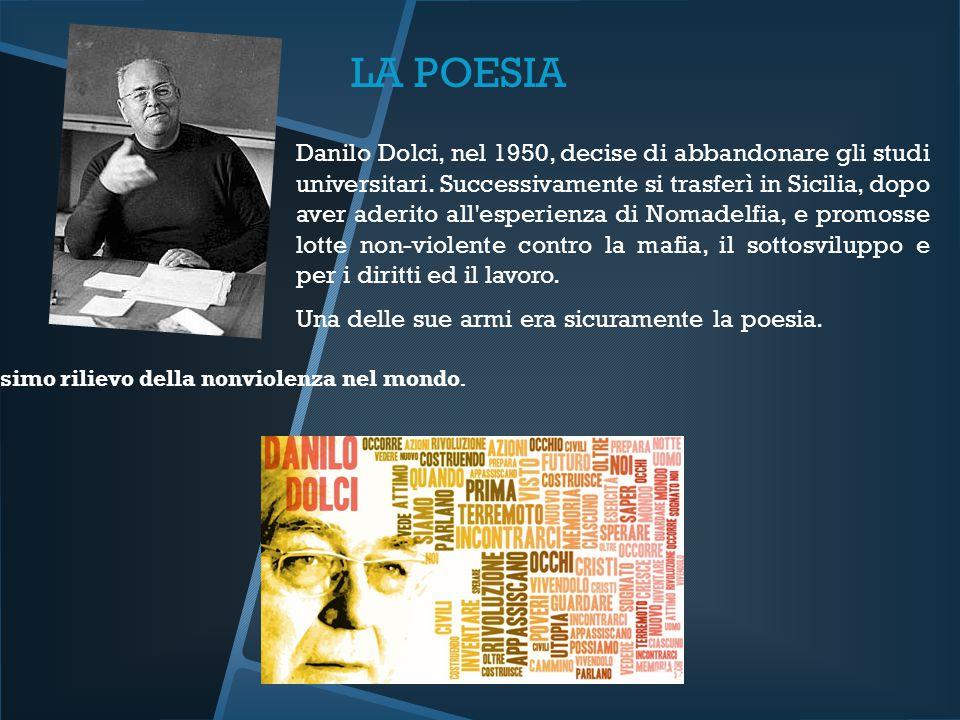 LA POESIA Danilo Dolci, nel 1950, decise di abbandonare gli studi universitari. Successivamente si trasferì in Sicilia, dopo aver aderito all'esperien
