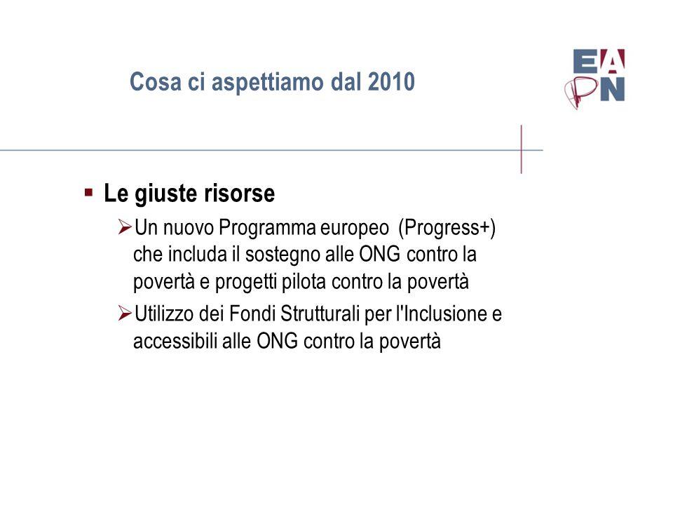 Cosa ci aspettiamo dal 2010  Le giuste risorse  Un nuovo Programma europeo (Progress+) che includa il sostegno alle ONG contro la povertà e progetti pilota contro la povertà  Utilizzo dei Fondi Strutturali per l Inclusione e accessibili alle ONG contro la povertà