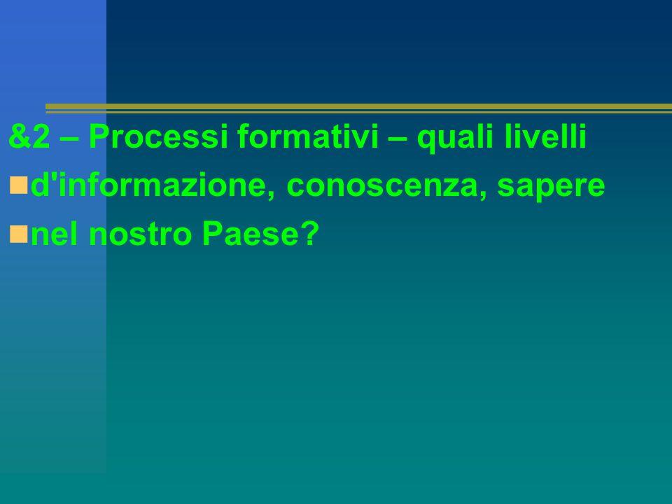 &2 – Processi formativi – quali livelli d informazione, conoscenza, sapere nel nostro Paese
