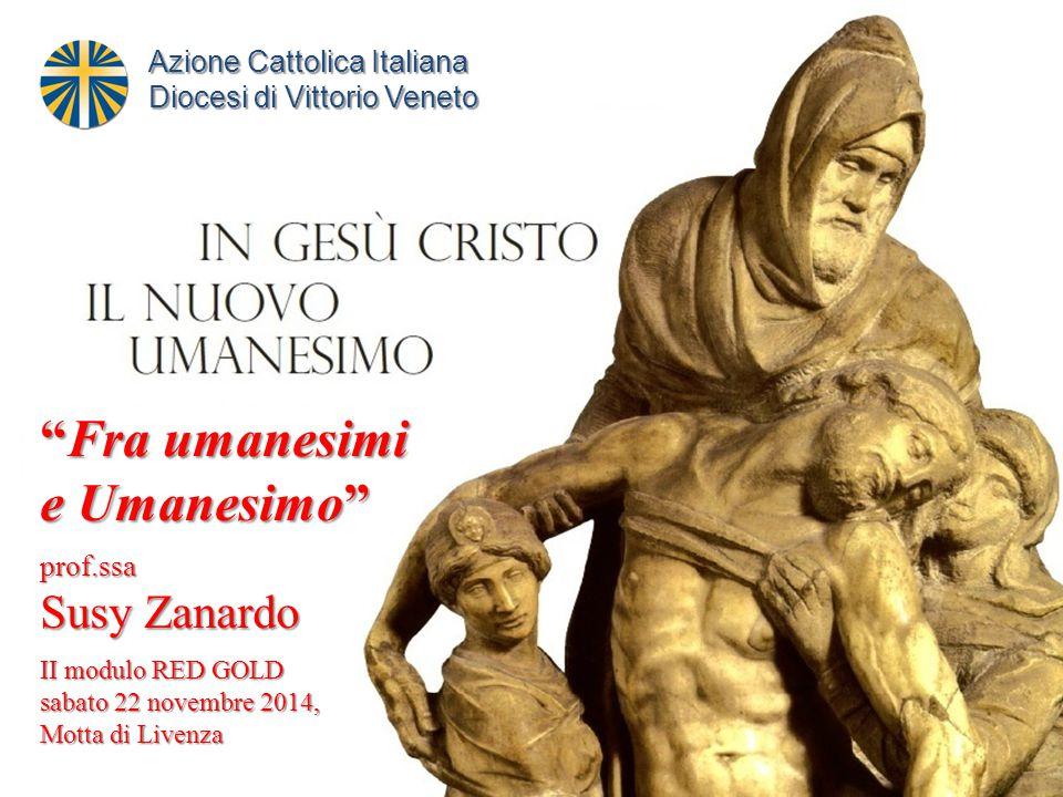 Fra umanesimi e Umanesimo prof.ssa Susy Zanardo II modulo RED GOLD sabato 22 novembre 2014, Motta di Livenza Azione Cattolica Italiana Diocesi di Vittorio Veneto