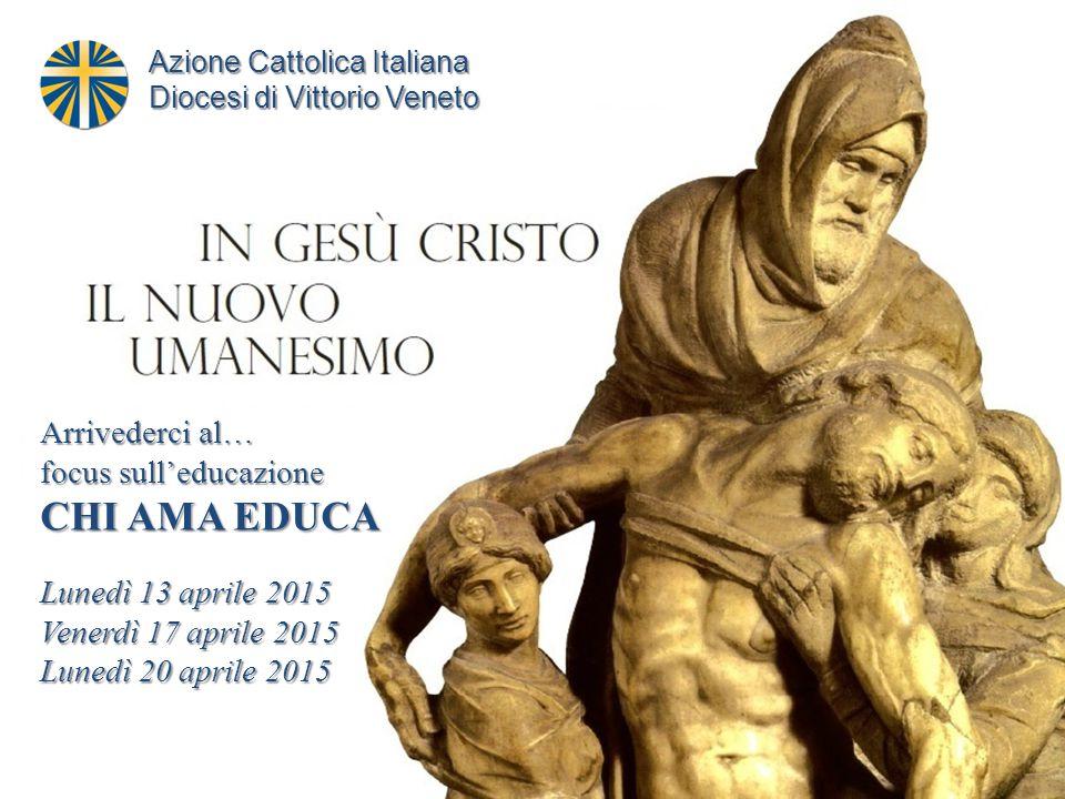 Arrivederci al… focus sull'educazione CHI AMA EDUCA Lunedì 13 aprile 2015 Venerdì 17 aprile 2015 Lunedì 20 aprile 2015 Azione Cattolica Italiana Diocesi di Vittorio Veneto