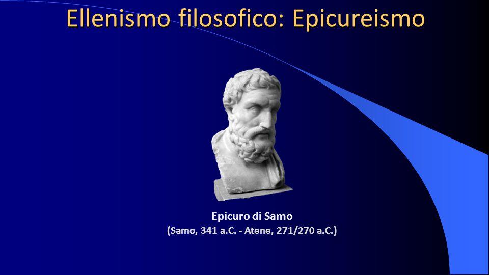 Ellenismo filosofico: Epicureismo Epicuro di Samo (Samo, 341 a.C. - Atene, 271/270 a.C.)