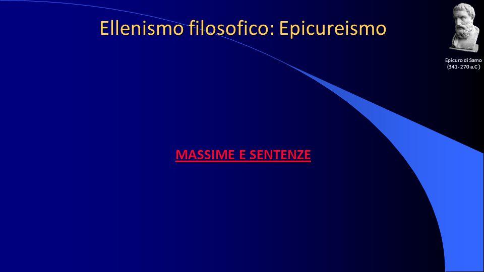 Ellenismo filosofico: Epicureismo Epicuro di Samo (341- 270 a.C ) MASSIME E SENTENZE MASSIME E SENTENZE
