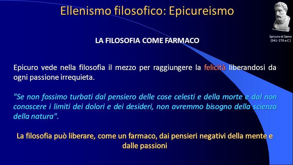 Ellenismo filosofico: Epicureismo Epicuro di Samo (341- 270 a.C ) LA FILOSOFIA COME FARMACO