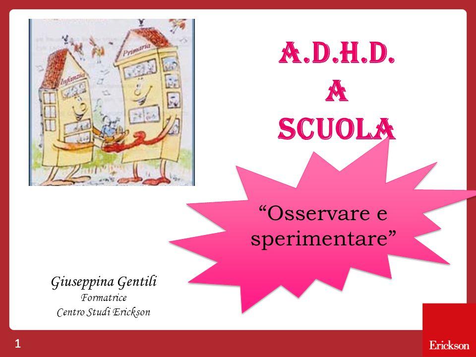 """1 A.D.H.D. A SCUOLA Giuseppina Gentili Formatrice Centro Studi Erickson """"Osservare e sperimentare"""""""