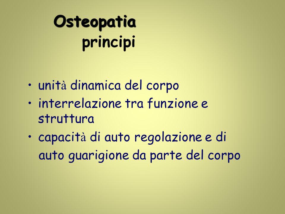 Osteopatia Osteopatia principi unit à dinamica del corpo interrelazione tra funzione e struttura capacit à di auto regolazione e di auto guarigione da parte del corpo