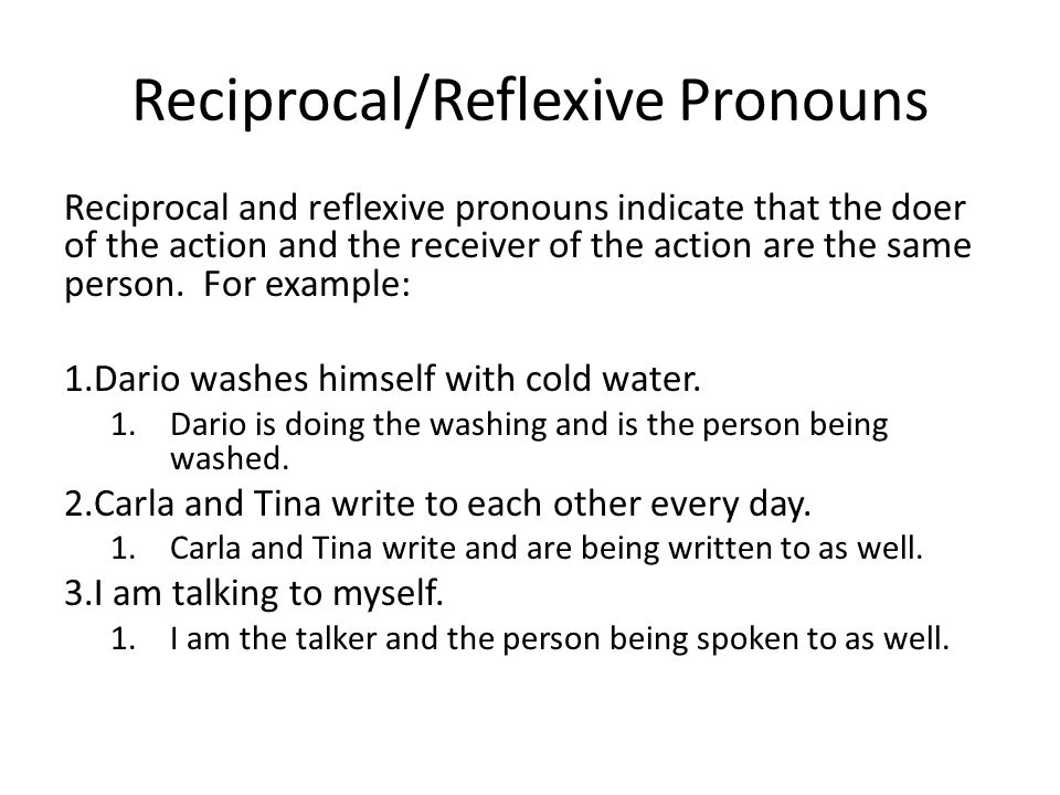 Reciprocal/Reflexive Pronouns Reciprocal and reflexive pronouns indicate that the doer of the action and the receiver of the action are the same perso