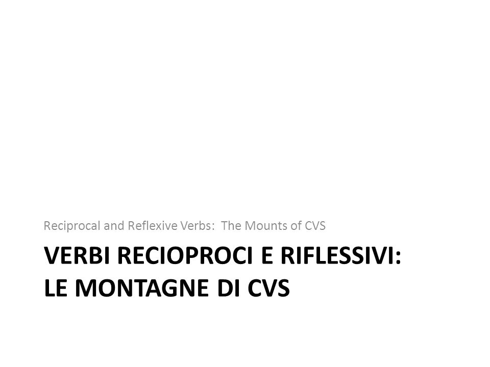 VERBI RECIOPROCI E RIFLESSIVI: LE MONTAGNE DI CVS Reciprocal and Reflexive Verbs: The Mounts of CVS