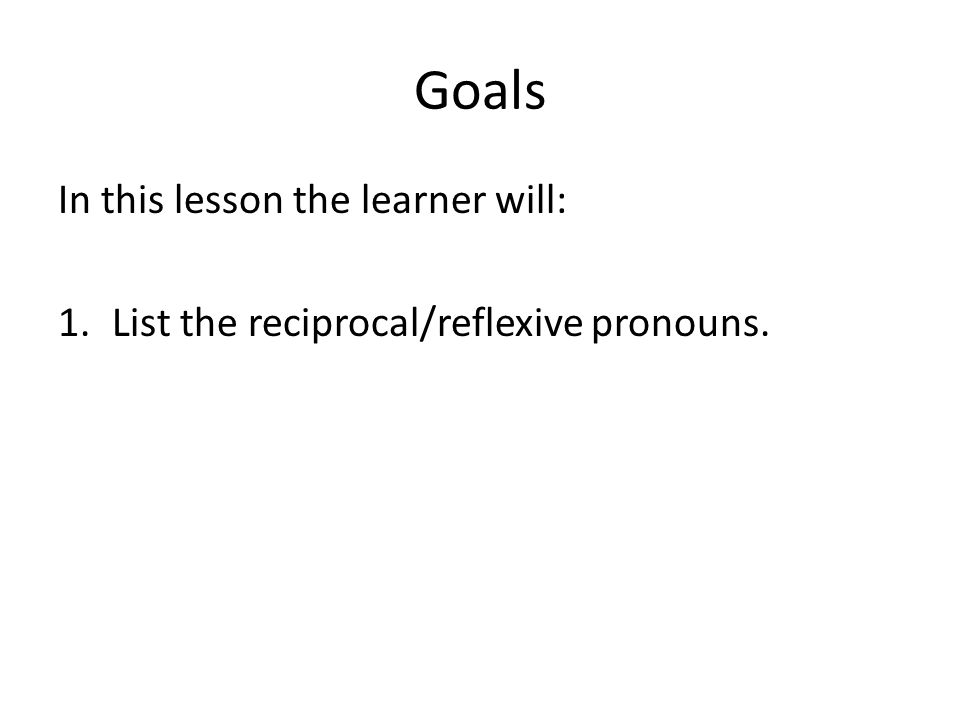Goals In this lesson the learner will: 1.List the reciprocal/reflexive pronouns.