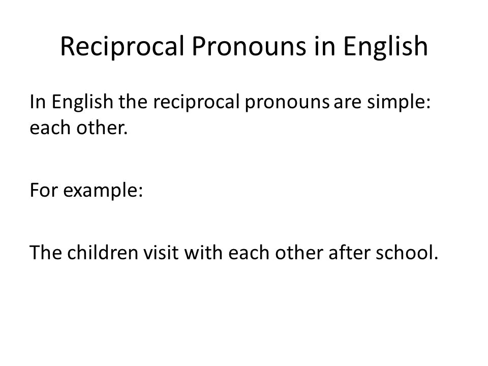 Reciprocal Pronouns in English In English the reciprocal pronouns are simple: each other. For example: The children visit with each other after school