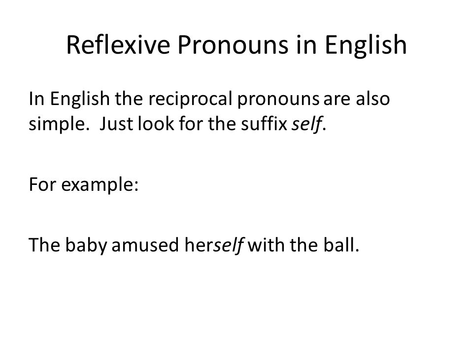 Reflexive Pronouns in English In English the reciprocal pronouns are also simple. Just look for the suffix self. For example: The baby amused herself
