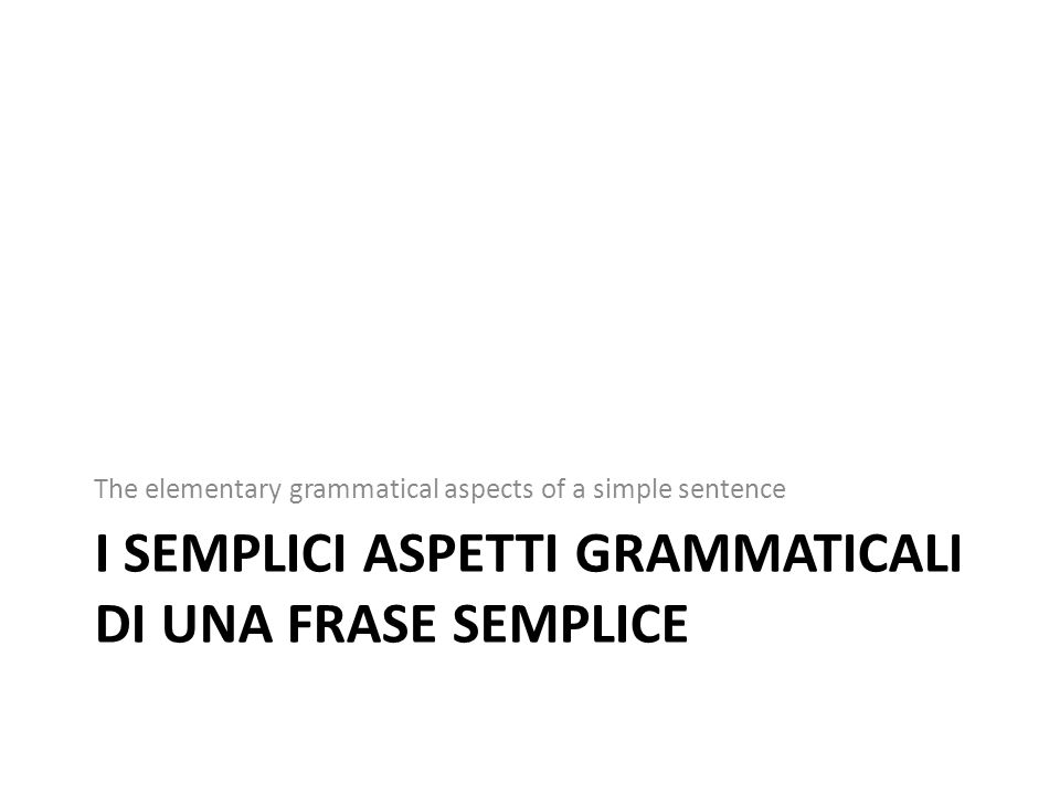 I SEMPLICI ASPETTI GRAMMATICALI DI UNA FRASE SEMPLICE The elementary grammatical aspects of a simple sentence