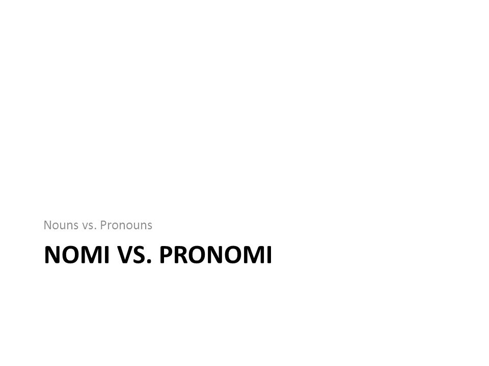 NOMI VS. PRONOMI Nouns vs. Pronouns