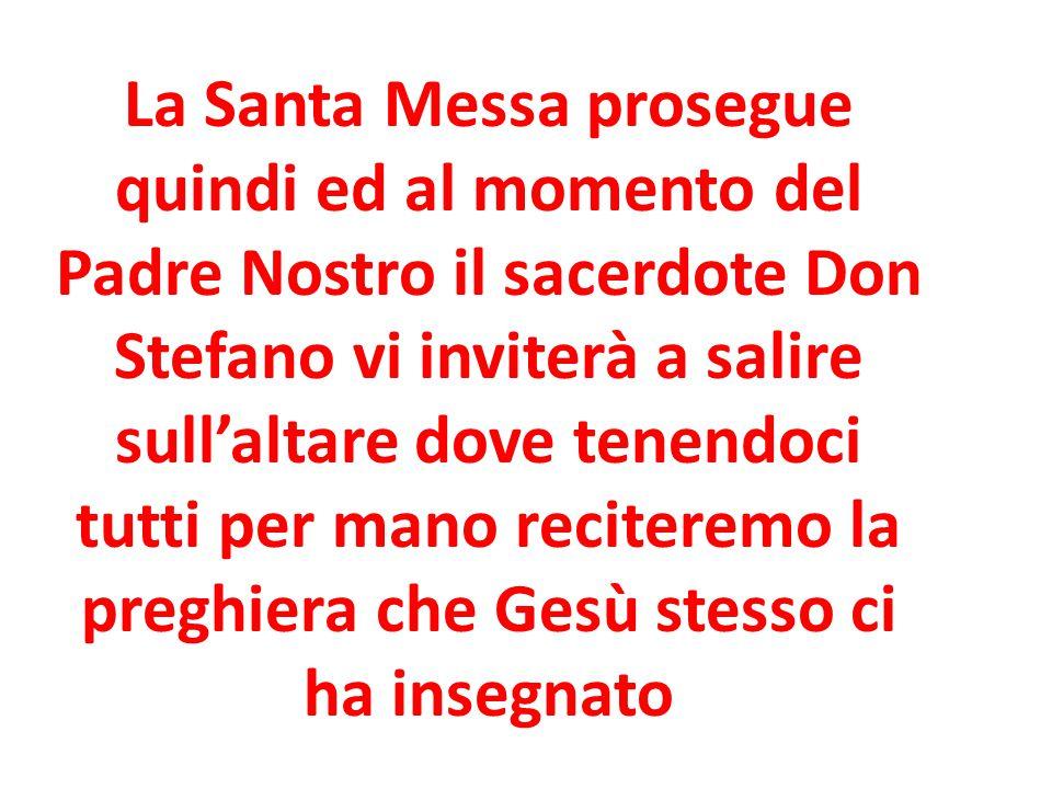 La Santa Messa prosegue quindi ed al momento del Padre Nostro il sacerdote Don Stefano vi inviterà a salire sull'altare dove tenendoci tutti per mano