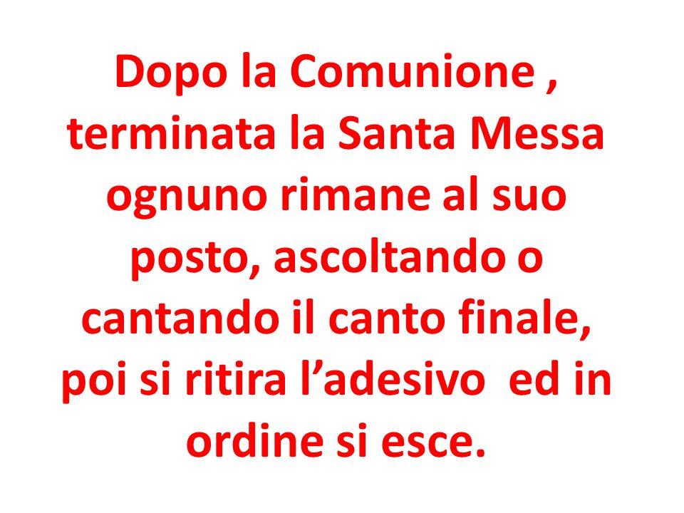 Dopo la Comunione, terminata la Santa Messa ognuno rimane al suo posto, ascoltando o cantando il canto finale, poi si ritira l'adesivo ed in ordine si esce.