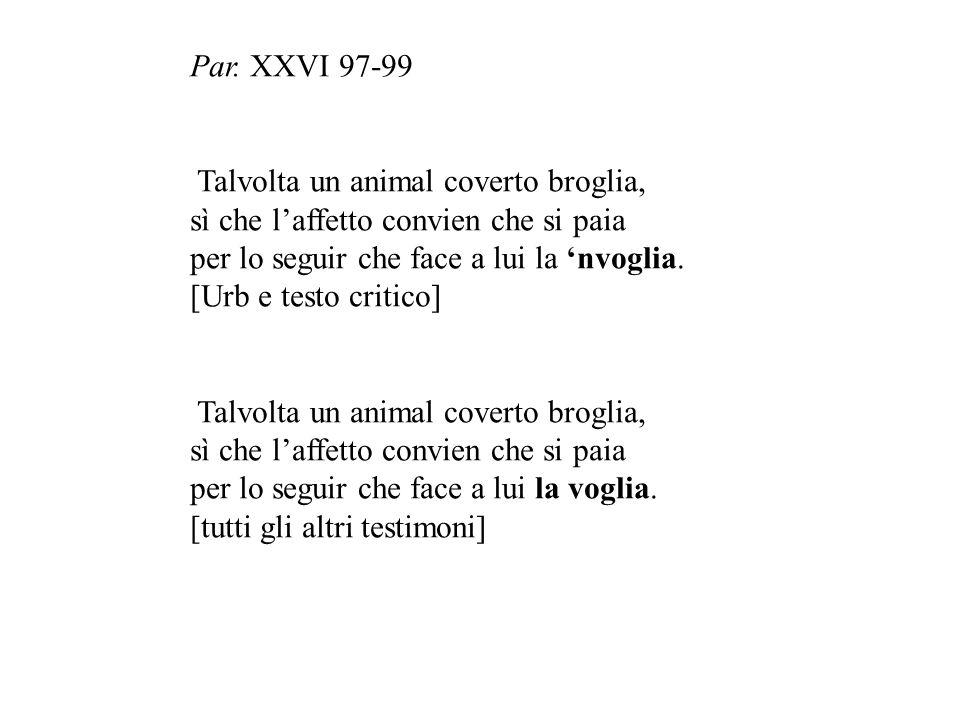 Par. XXVI 97-99 Talvolta un animal coverto broglia, sì che l'affetto convien che si paia per lo seguir che face a lui la 'nvoglia. [Urb e testo critic