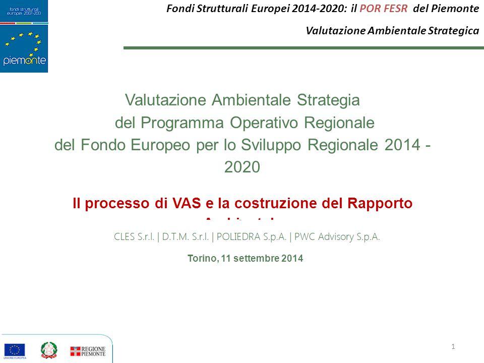 Torino, 11 settembre 2014 Valutazione Ambientale Strategia del Programma Operativo Regionale del Fondo Europeo per lo Sviluppo Regionale 2014 - 2020 Il processo di VAS e la costruzione del Rapporto Ambientale 1 Fondi Strutturali Europei 2014-2020: il POR FESR del Piemonte Valutazione Ambientale Strategica