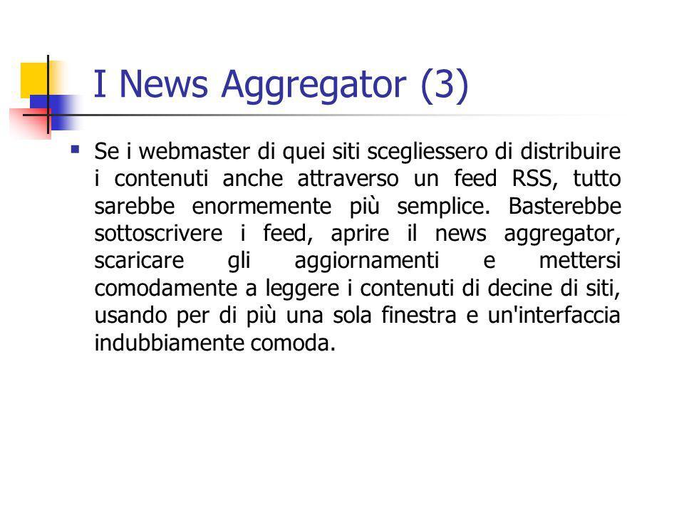 I News Aggregator (3)  Se i webmaster di quei siti scegliessero di distribuire i contenuti anche attraverso un feed RSS, tutto sarebbe enormemente più semplice.