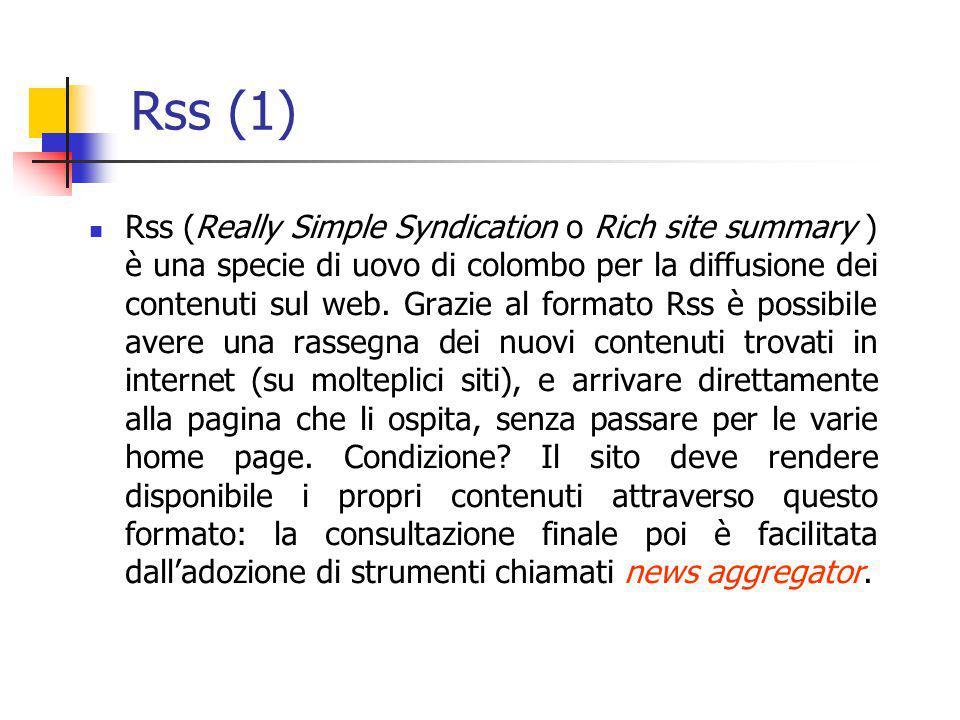 Rss (2) Rss non è altro, quindi, che un formato (anzi, una famiglia di formati) espresso in Xml, che nella forma più semplice contiene una lista (i cosiddetti feed) di titoli, brevi sommari e, ovviamente, link.