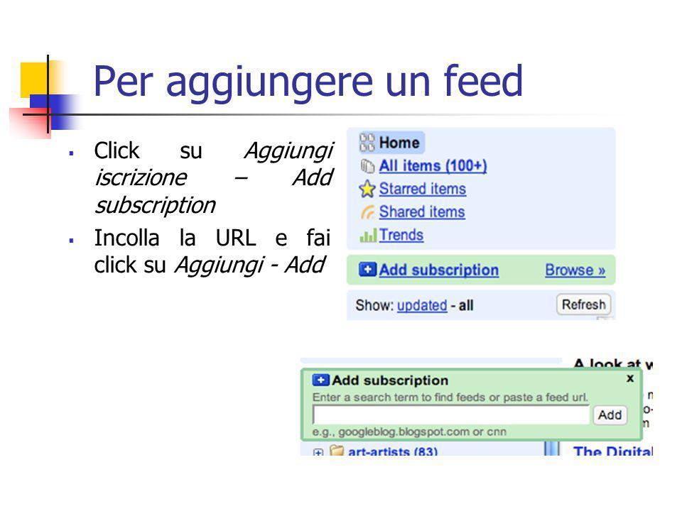 Per aggiungere un feed  Click su Aggiungi iscrizione – Add subscription  Incolla la URL e fai click su Aggiungi - Add