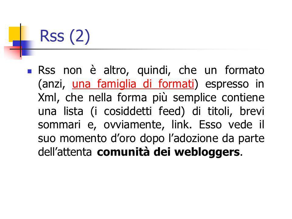 Rss (2) Rss non è altro, quindi, che un formato (anzi, una famiglia di formati) espresso in Xml, che nella forma più semplice contiene una lista (i co