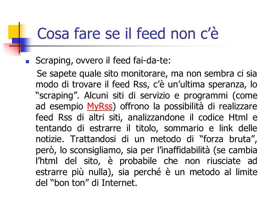 Cosa fare se il feed non c'è Scraping, ovvero il feed fai-da-te: Se sapete quale sito monitorare, ma non sembra ci sia modo di trovare il feed Rss, c'è un'ultima speranza, lo scraping .