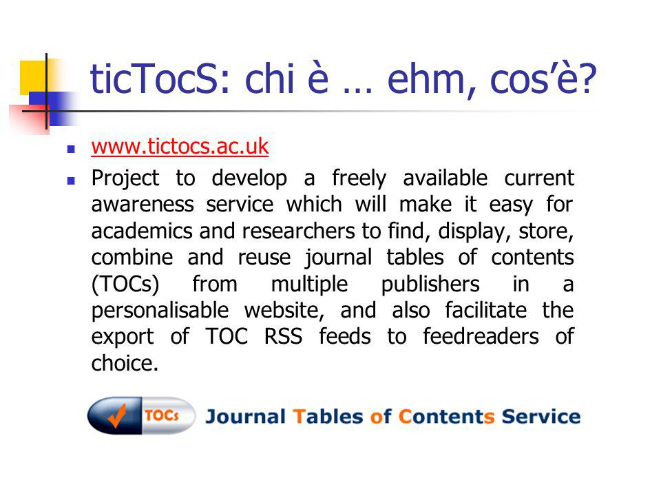 ticTocS: chi è … ehm, cos'è? www.tictocs.ac.uk Project to develop a freely available current awareness service which will make it easy for academics a