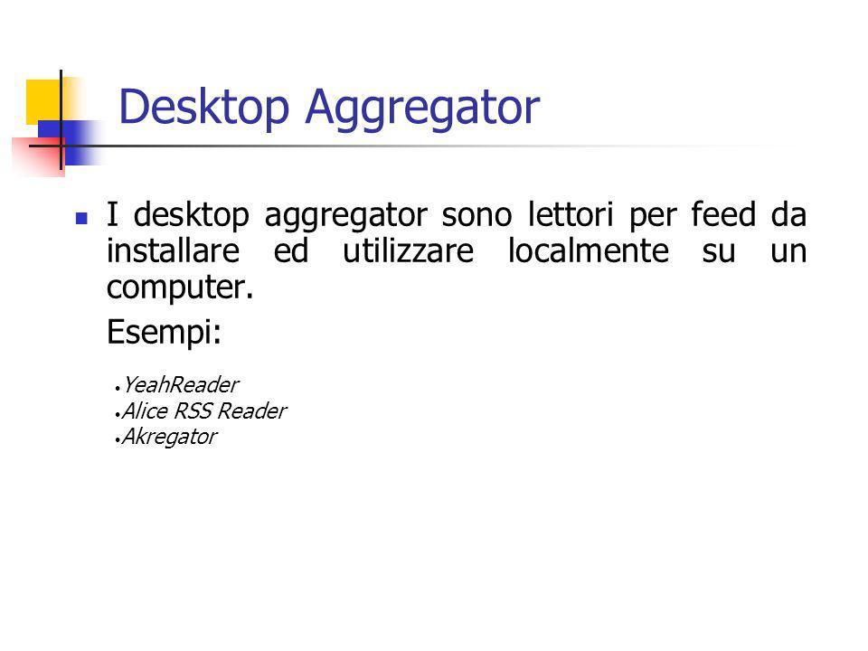 Desktop Aggregator I desktop aggregator sono lettori per feed da installare ed utilizzare localmente su un computer. Esempi: YeahReader Alice RSS Read
