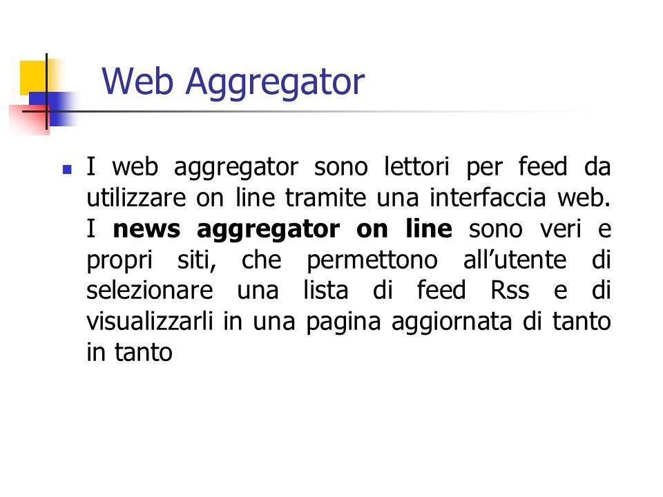 Web Aggregator I web aggregator sono lettori per feed da utilizzare on line tramite una interfaccia web. I news aggregator on line sono veri e propri