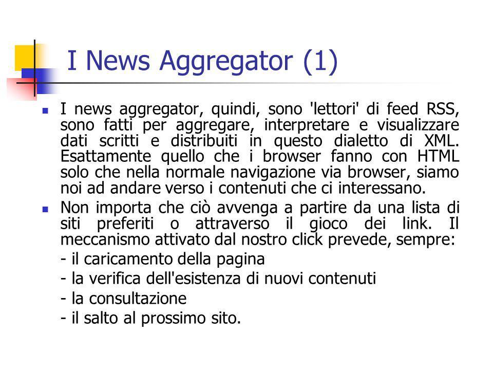 I News Aggregator (1) I news aggregator, quindi, sono lettori di feed RSS, sono fatti per aggregare, interpretare e visualizzare dati scritti e distribuiti in questo dialetto di XML.