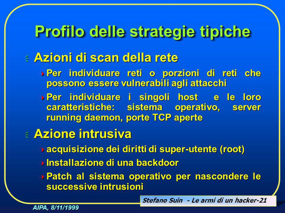 Stefano Suin - Le armi di un hacker-21 AIPA, 8/11/1999 Profilo delle strategie tipiche  Azioni di scan della rete  Per individuare reti o porzioni d