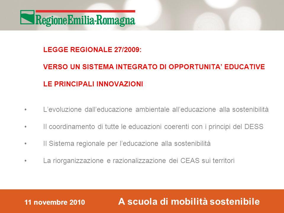 11 novembre 2010 A scuola di mobilità sostenibile LEGGE REGIONALE 27/2009: VERSO UN SISTEMA INTEGRATO DI OPPORTUNITA' EDUCATIVE LE PRINCIPALI INNOVAZIONI L'evoluzione dall'educazione ambientale all'educazione alla sostenibilità Il coordinamento di tutte le educazioni coerenti con i principi del DESS Il Sistema regionale per l'educazione alla sostenibilità La riorganizzazione e razionalizzazione dei CEAS sui territori
