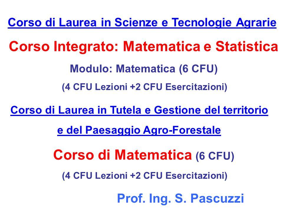 Corso Integrato: Matematica e Statistica Modulo: Matematica (6 CFU) (4 CFU Lezioni +2 CFU Esercitazioni) Corso di Laurea in Scienze e Tecnologie Agrarie Prof.