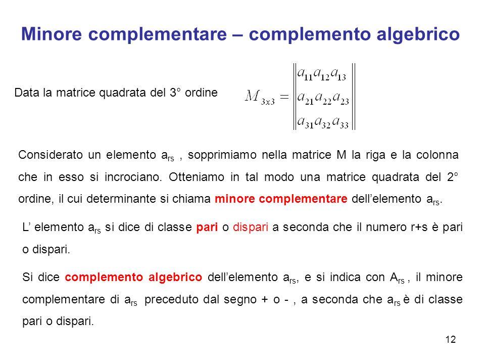 Minore complementare – complemento algebrico 12 Data la matrice quadrata del 3° ordine Considerato un elemento a rs, sopprimiamo nella matrice M la riga e la colonna che in esso si incrociano.