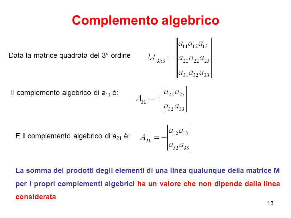 Complemento algebrico 13 Data la matrice quadrata del 3° ordine Il complemento algebrico di a 11 è: La somma dei prodotti degli elementi di una linea qualunque della matrice M per i propri complementi algebrici ha un valore che non dipende dalla linea considerata E il complemento algebrico di a 21 è: