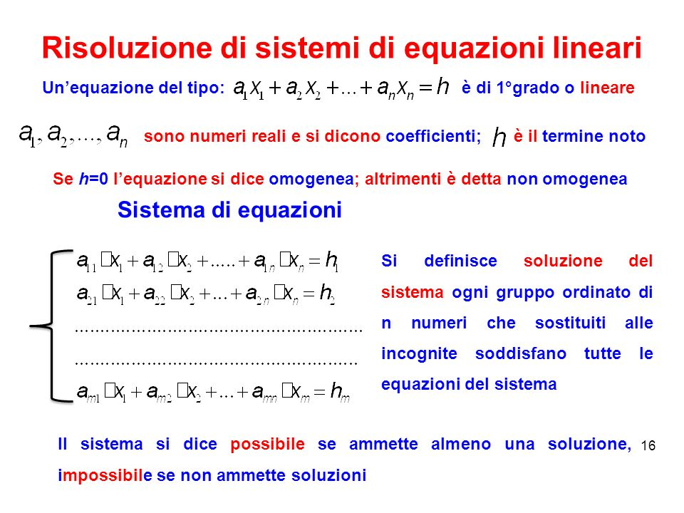 Risoluzione di sistemi di equazioni lineari 16 Un'equazione del tipo: sono numeri reali e si dicono coefficienti; è di 1°grado o lineare è il termine