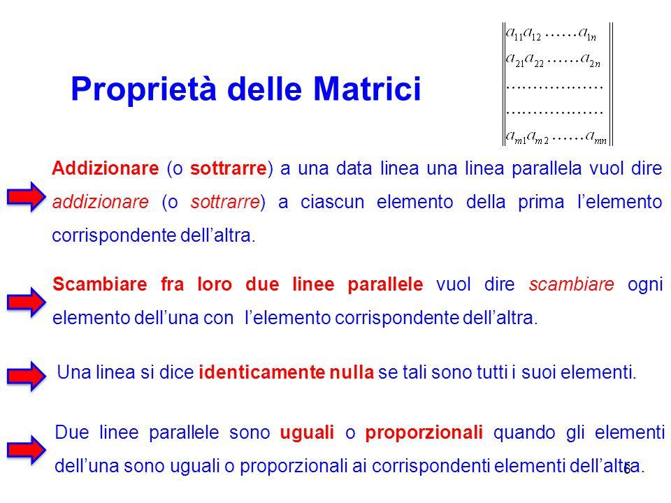Proprietà delle Matrici 6 Addizionare (o sottrarre) a una data linea una linea parallela vuol dire addizionare (o sottrarre) a ciascun elemento della
