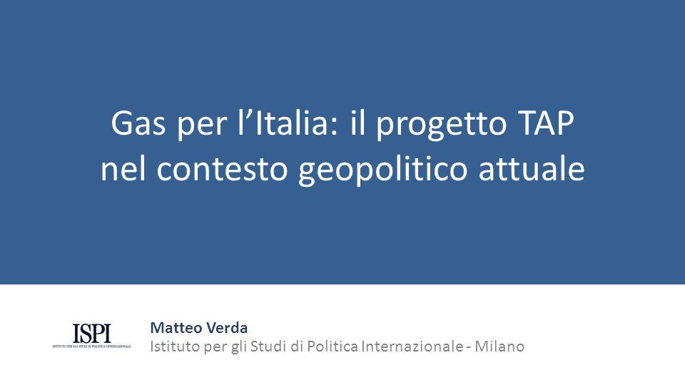 Gas per l'Italia: il progetto TAP nel contesto geopolitico attuale Matteo Verda Istituto per gli Studi di Politica Internazionale - Milano
